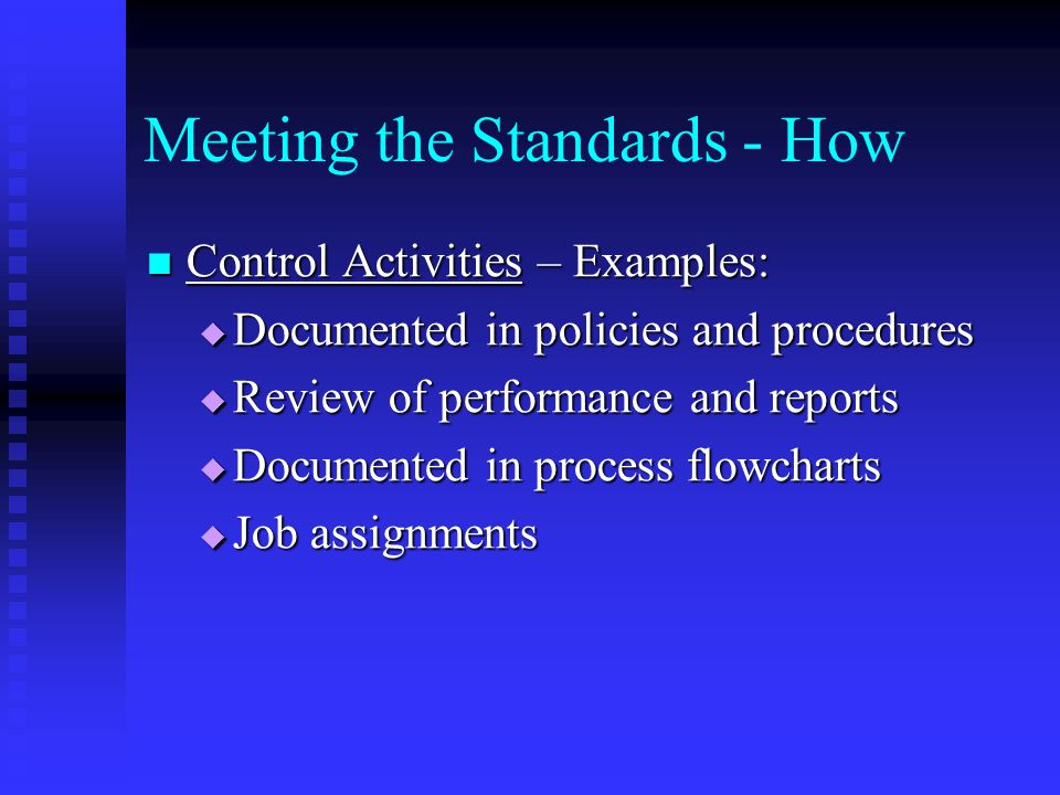 Meeting the Standards - How Control Activities – Examples: Control Activities – Examples:  Documented in policies and procedures  Review of performance and reports  Documented in process flowcharts  Job assignments