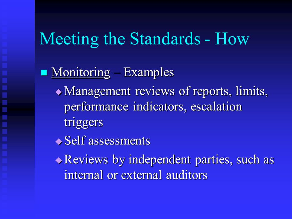 Meeting the Standards - How Monitoring – Examples Monitoring – Examples  Management reviews of reports, limits, performance indicators, escalation triggers  Self assessments  Reviews by independent parties, such as internal or external auditors