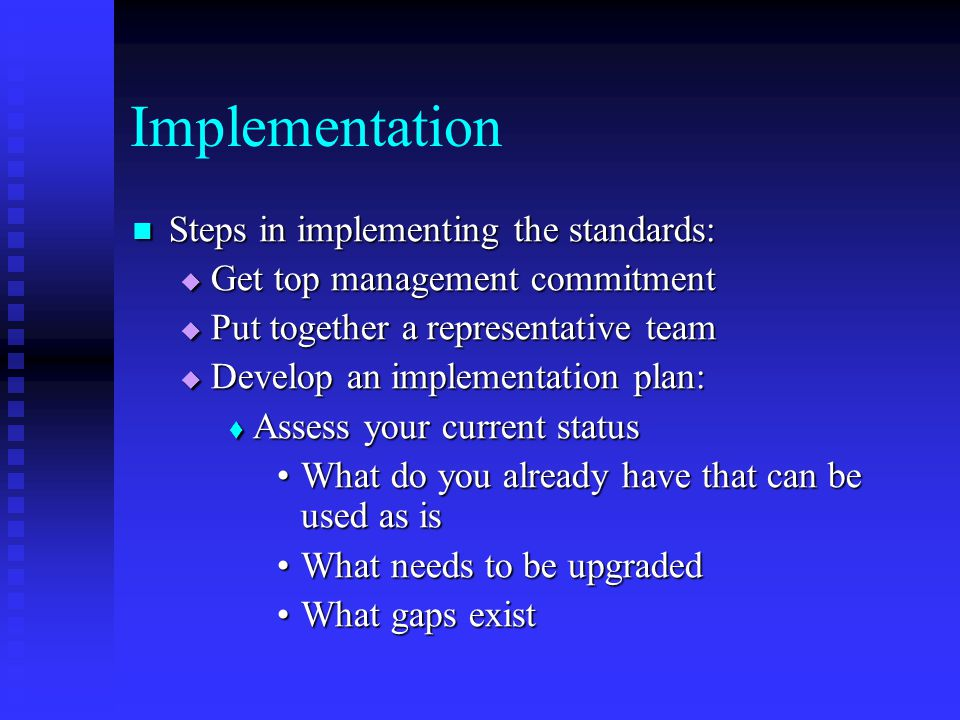 Implementation Steps in implementing the standards: Steps in implementing the standards:  Get top management commitment  Put together a representative team  Develop an implementation plan:  Assess your current status What do you already have that can be used as isWhat do you already have that can be used as is What needs to be upgradedWhat needs to be upgraded What gaps existWhat gaps exist