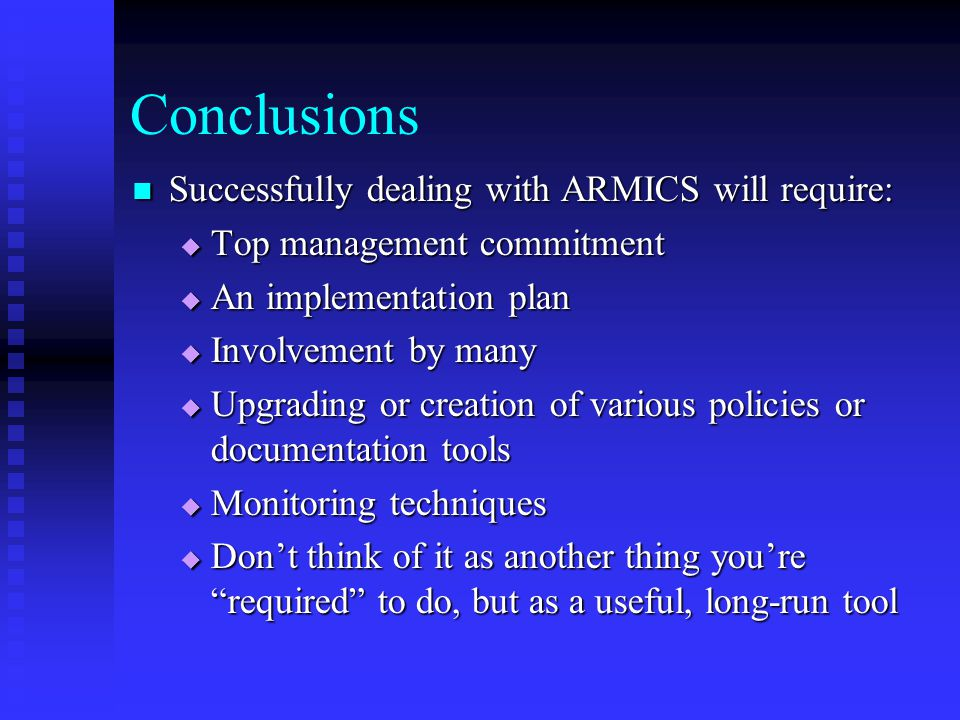 Conclusions Successfully dealing with ARMICS will require: Successfully dealing with ARMICS will require:  Top management commitment  An implementation plan  Involvement by many  Upgrading or creation of various policies or documentation tools  Monitoring techniques  Don't think of it as another thing you're required to do, but as a useful, long-run tool