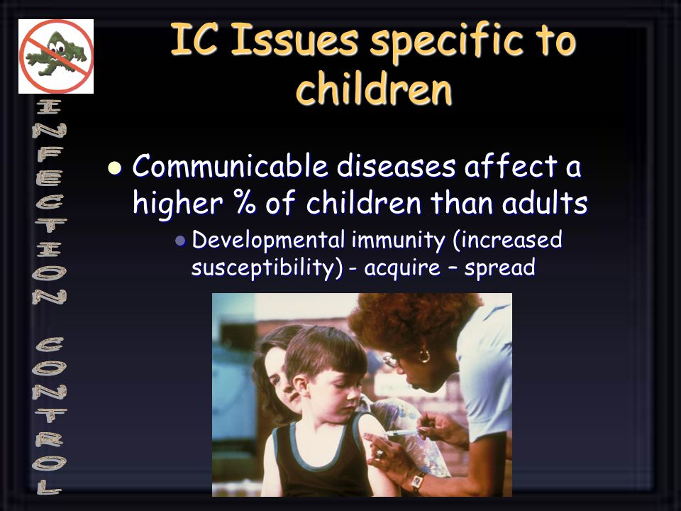 IC Issues specific to children Communicable diseases affect a higher % of children than adults Communicable diseases affect a higher % of children than adults Developmental immunity (increased susceptibility) - acquire – spread Developmental immunity (increased susceptibility) - acquire – spread