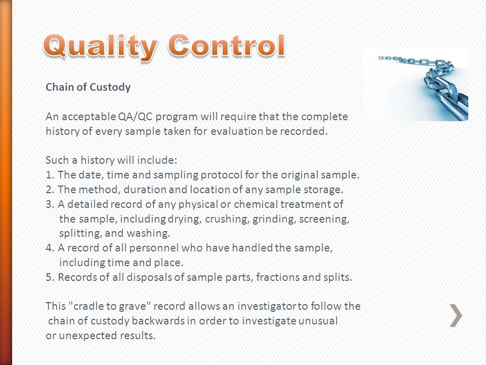 Chain of Custody An acceptable QA/QC program will require that the complete history of every sample taken for evaluation be recorded. Such a history w
