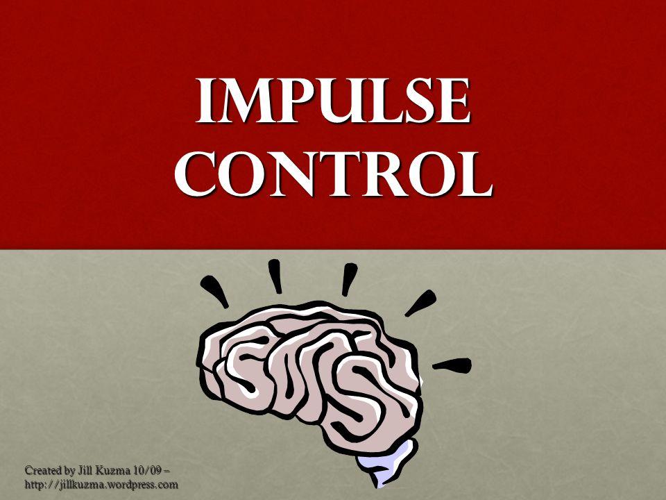 Impulse Control Created by Jill Kuzma 10/09 – http://jillkuzma.wordpress.com