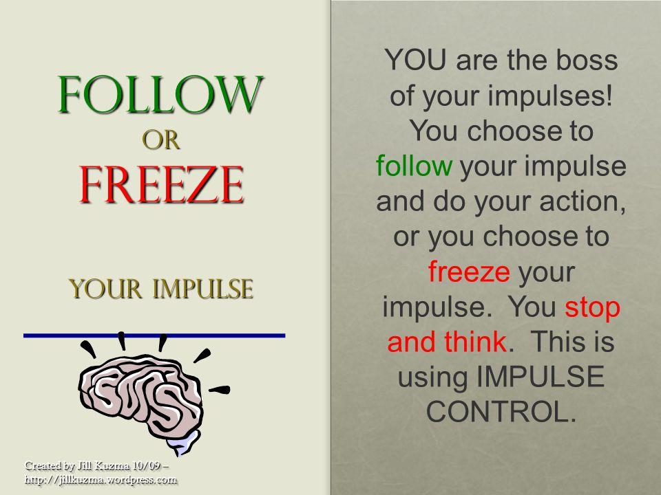 Follow or Freeze your impulse Created by Jill Kuzma 10/09 – http://jillkuzma.wordpress.com http://jillkuzma.wordpress.com YOU are the boss of your imp