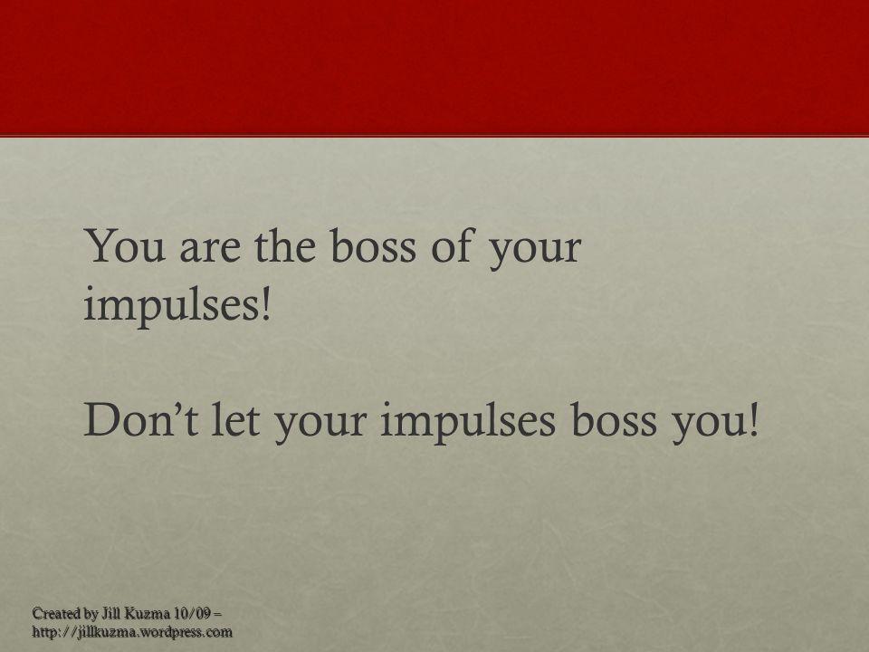 Created by Jill Kuzma 10/09 – http://jillkuzma.wordpress.com You are the boss of your impulses! Don't let your impulses boss you!