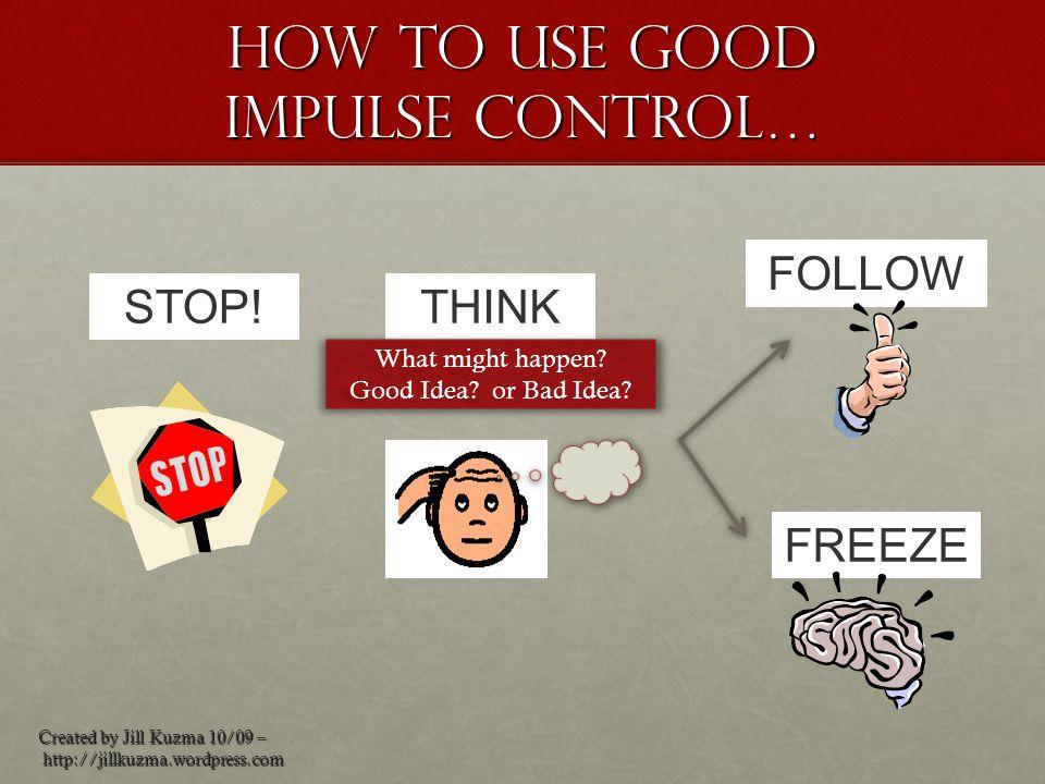 How to use good impulse control… Created by Jill Kuzma 10/09 – http://jillkuzma.wordpress.com http://jillkuzma.wordpress.com STOP!THINK FREEZE What mi