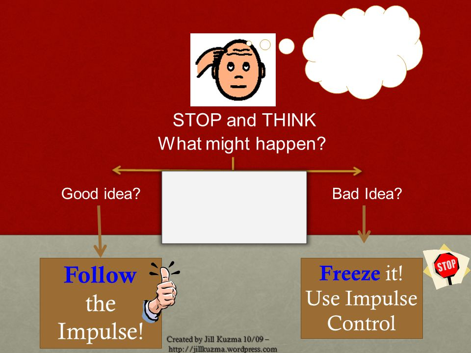 Created by Jill Kuzma 10/09 – http://jillkuzma.wordpress.com http://jillkuzma.wordpress.com Good idea?Bad Idea? Follow the Impulse! STOP and THINK Wha