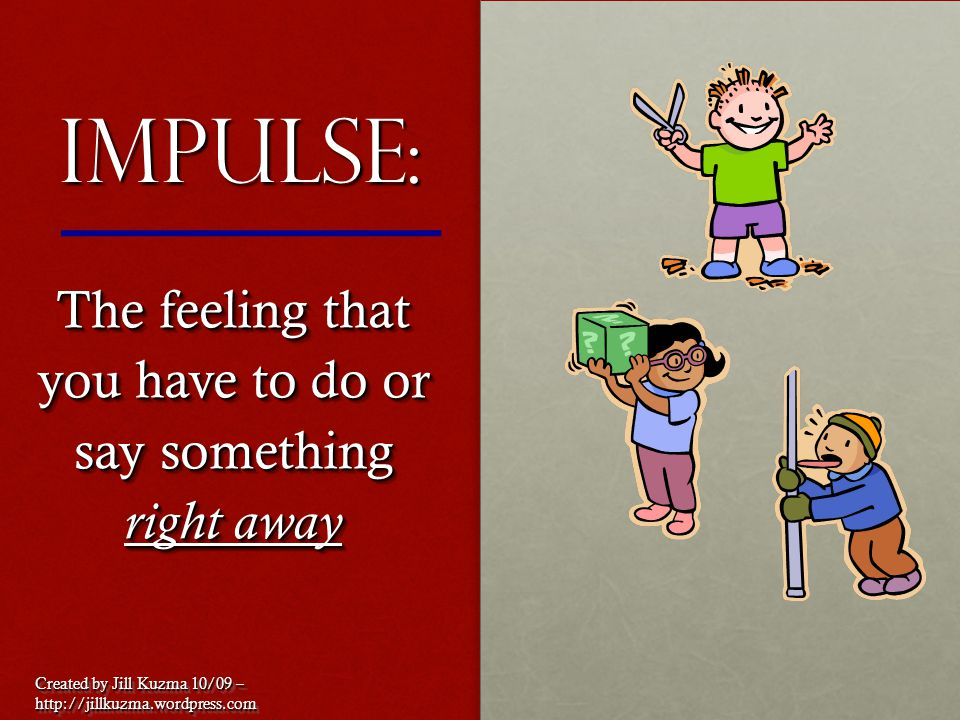 Impulse: The feeling that you have to do or say something right away Created by Jill Kuzma 10/09 – http://jillkuzma.wordpress.com http://jillkuzma.wor
