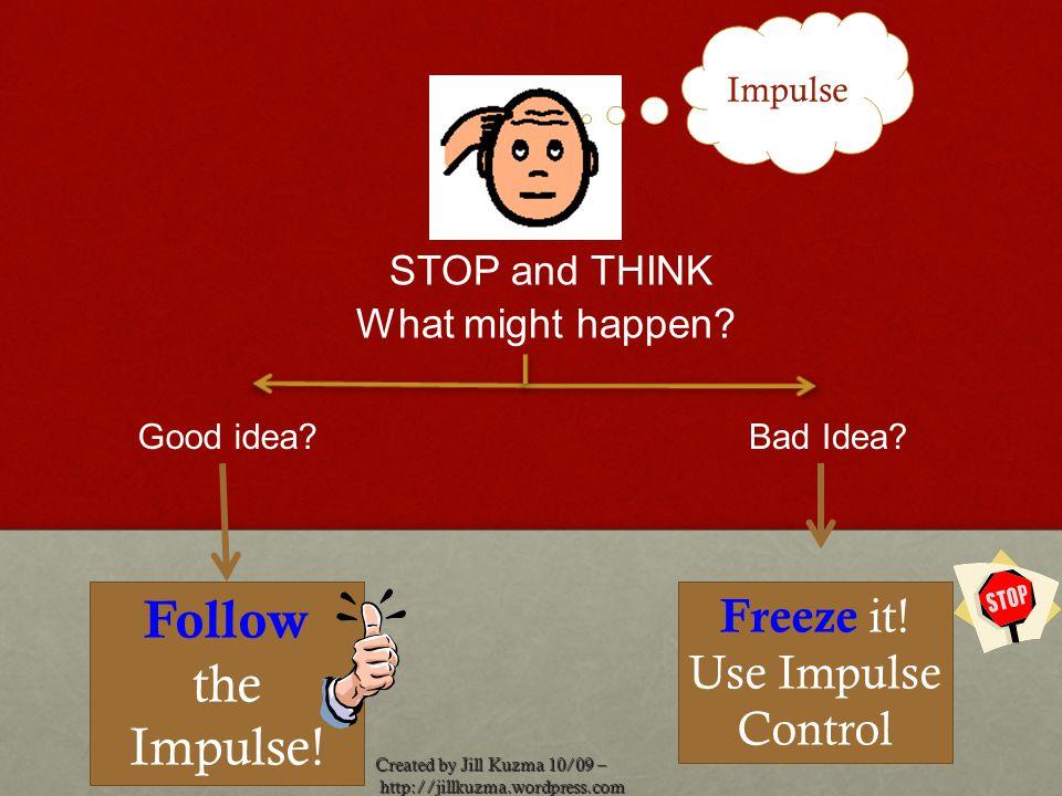 http://jillkuzma.wordpress.com http://jillkuzma.wordpress.com Impulse Good idea?Bad Idea? Follow the Impulse! STOP and THINK What might happen? Freeze