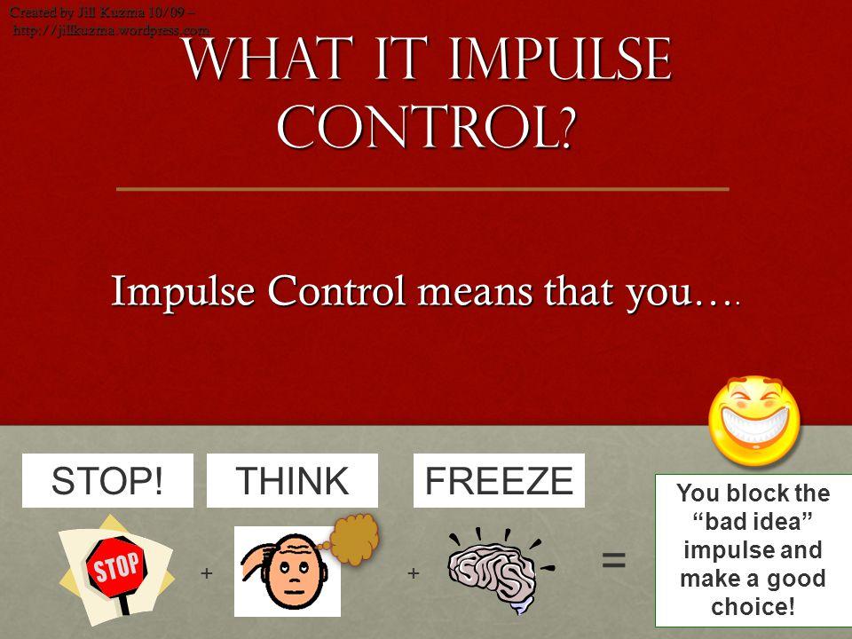 What it Impulse control? Impulse Control means that you…. Created by Jill Kuzma 10/09 – http://jillkuzma.wordpress.com http://jillkuzma.wordpress.com