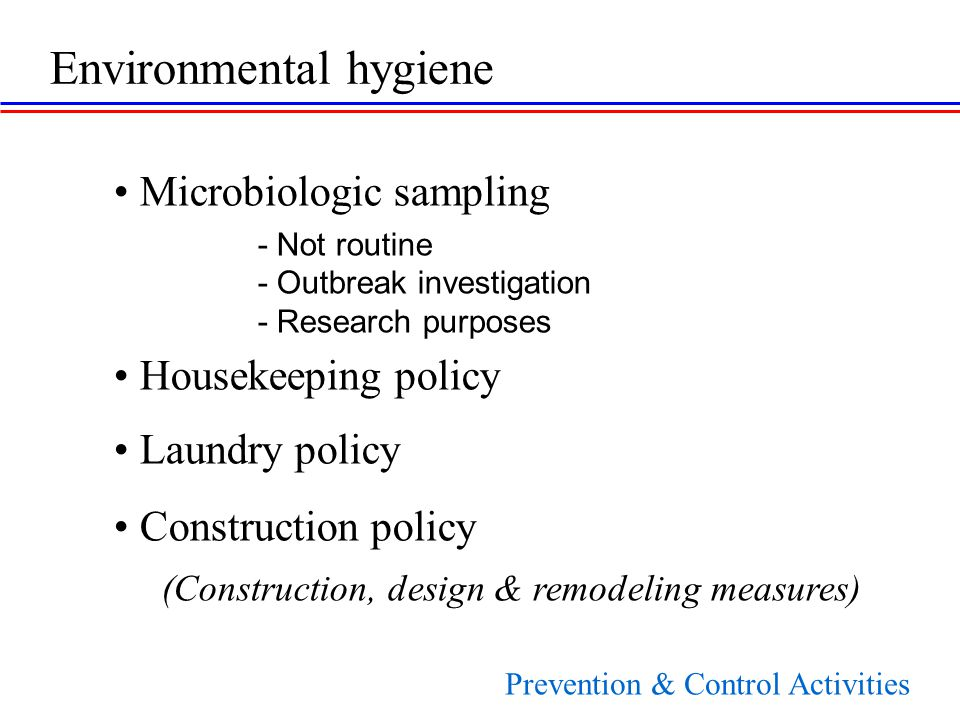 Microbiologic sampling - Not routine - Outbreak investigation - Research purposes Housekeeping policy Laundry policy Construction policy (Construction, design & remodeling measures) Environmental hygiene Prevention & Control Activities