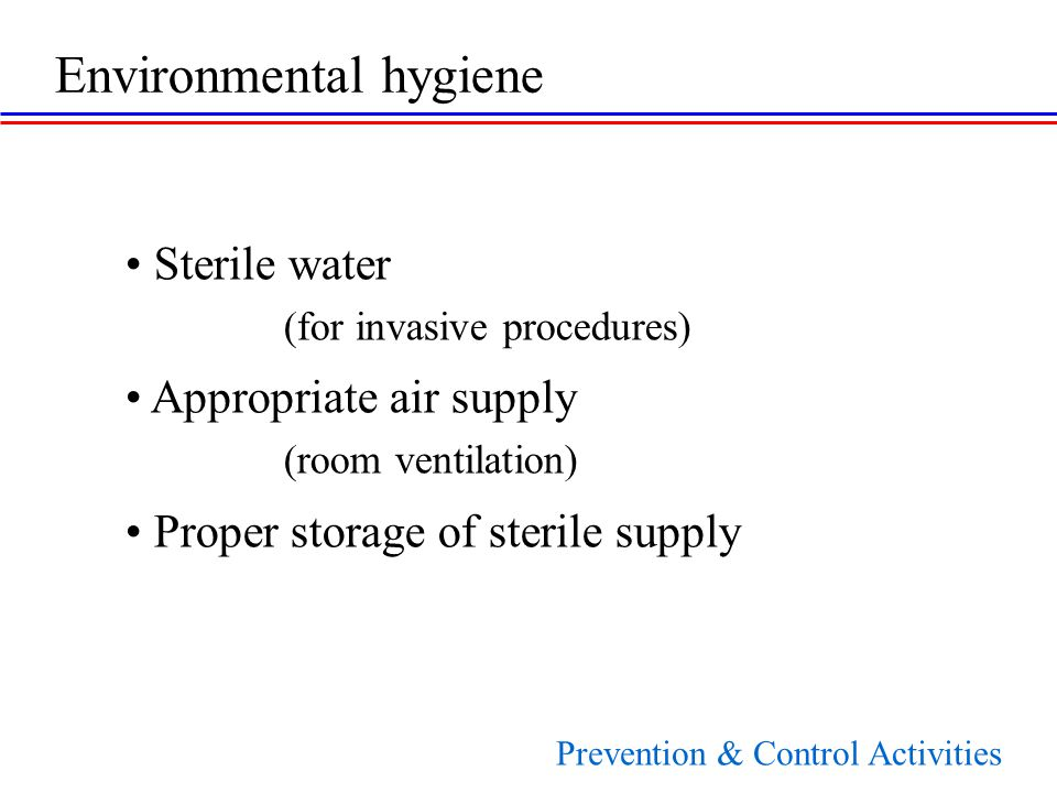 Sterile water (for invasive procedures) Appropriate air supply (room ventilation) Proper storage of sterile supply Environmental hygiene Prevention & Control Activities