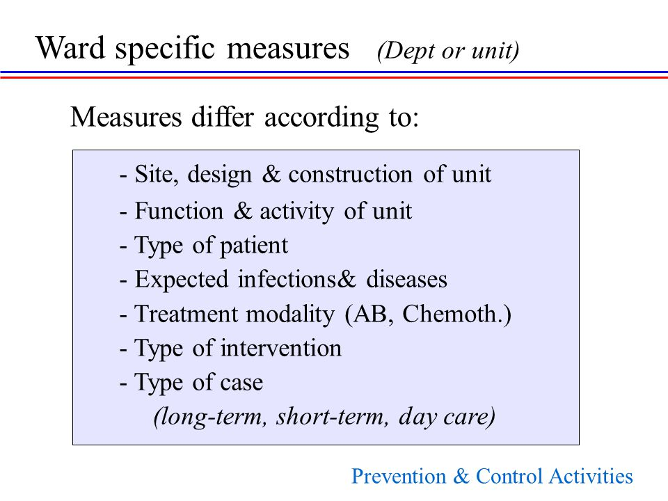 - Site, design & construction of unit - Function & activity of unit - Type of patient - Expected infections& diseases - Treatment modality (AB, Chemoth.) - Type of intervention - Type of case (long-term, short-term, day care) Ward specific measures (Dept or unit) Measures differ according to: Prevention & Control Activities