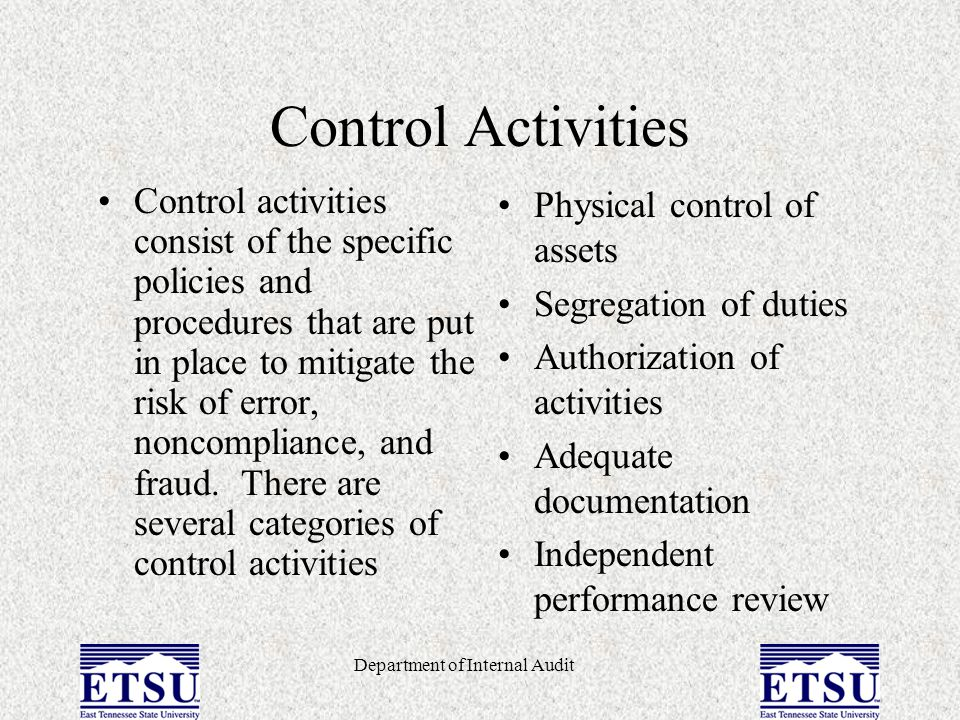 Department of Internal Audit Control Activities Control activities consist of the specific policies and procedures that are put in place to mitigate t