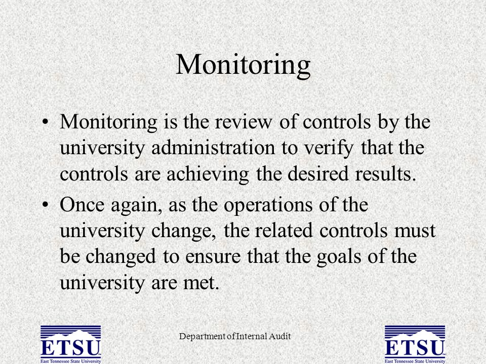 Department of Internal Audit Monitoring Monitoring is the review of controls by the university administration to verify that the controls are achievin