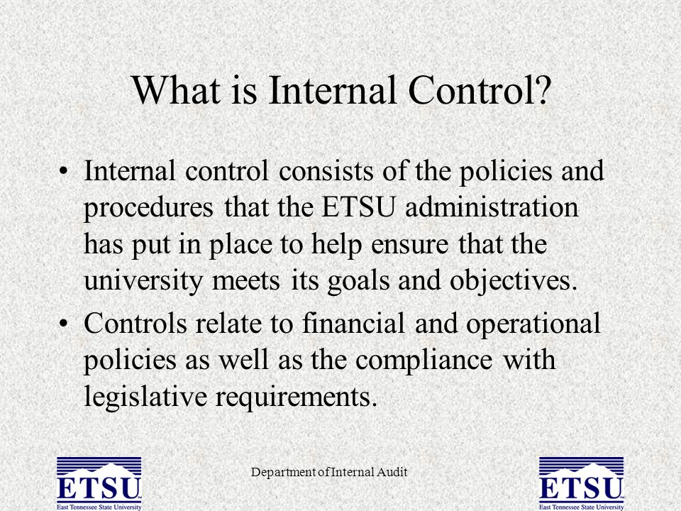 Department of Internal Audit What is Internal Control? Internal control consists of the policies and procedures that the ETSU administration has put i