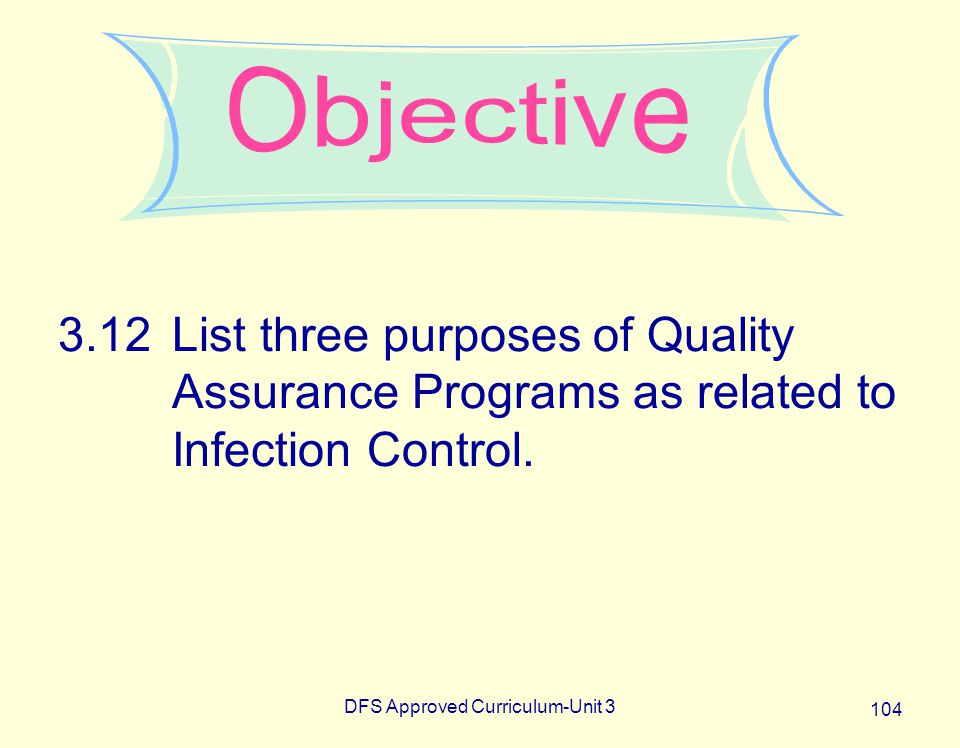 DFS Approved Curriculum-Unit 3 104 3.12List three purposes of Quality Assurance Programs as related to Infection Control.