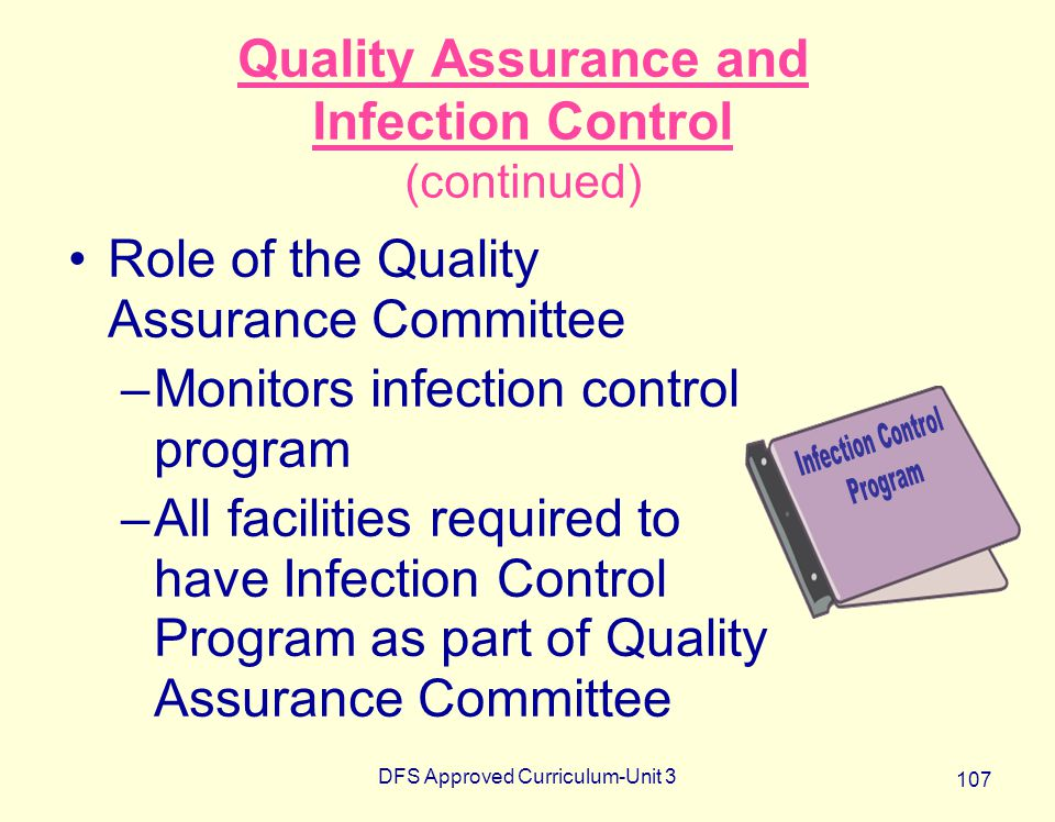 DFS Approved Curriculum-Unit 3 107 Quality Assurance and Infection Control (continued) Role of the Quality Assurance Committee –Monitors infection con