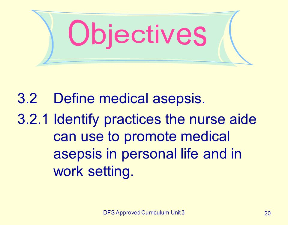 DFS Approved Curriculum-Unit 3 20 3.2Define medical asepsis. 3.2.1Identify practices the nurse aide can use to promote medical asepsis in personal lif