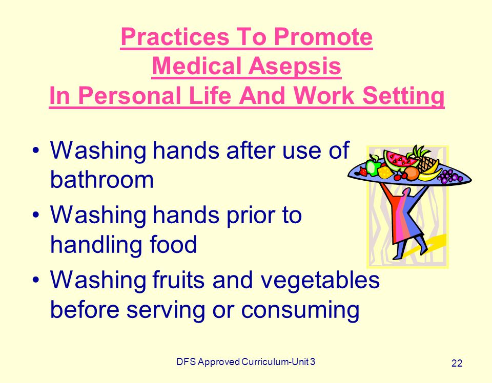 DFS Approved Curriculum-Unit 3 22 Practices To Promote Medical Asepsis In Personal Life And Work Setting Washing hands after use of bathroom Washing h