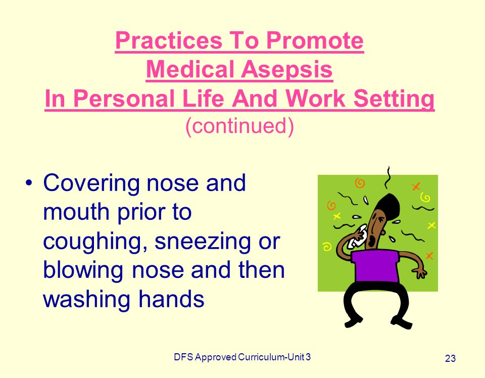 DFS Approved Curriculum-Unit 3 23 Practices To Promote Medical Asepsis In Personal Life And Work Setting (continued) Covering nose and mouth prior to