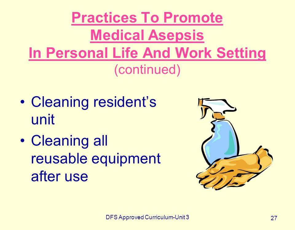 DFS Approved Curriculum-Unit 3 27 Practices To Promote Medical Asepsis In Personal Life And Work Setting (continued) Cleaning resident's unit Cleaning