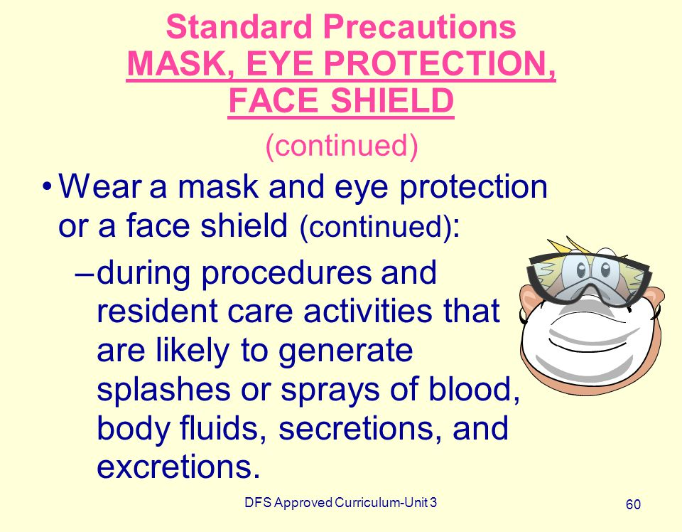 DFS Approved Curriculum-Unit 3 60 Standard Precautions MASK, EYE PROTECTION, FACE SHIELD (continued) Wear a mask and eye protection or a face shield (