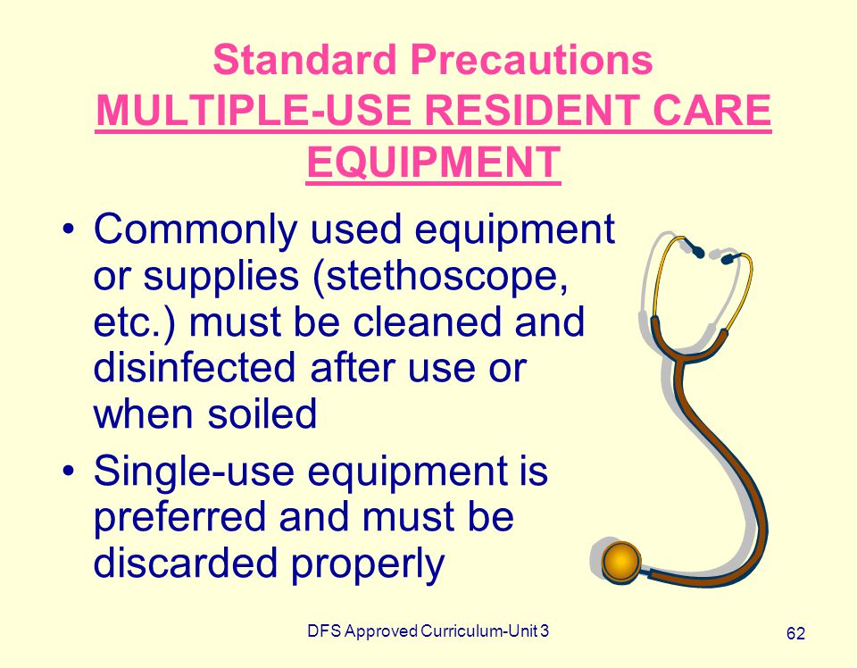 DFS Approved Curriculum-Unit 3 62 Standard Precautions MULTIPLE-USE RESIDENT CARE EQUIPMENT Commonly used equipment or supplies (stethoscope, etc.) mu