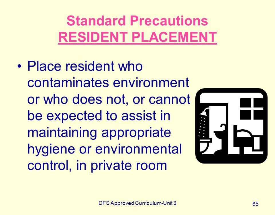 DFS Approved Curriculum-Unit 3 65 Standard Precautions RESIDENT PLACEMENT Place resident who contaminates environment or who does not, or cannot be ex