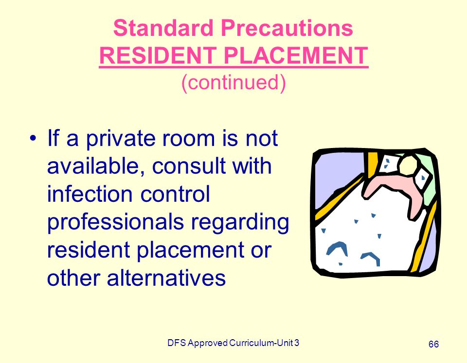 DFS Approved Curriculum-Unit 3 66 Standard Precautions RESIDENT PLACEMENT (continued) If a private room is not available, consult with infection contr