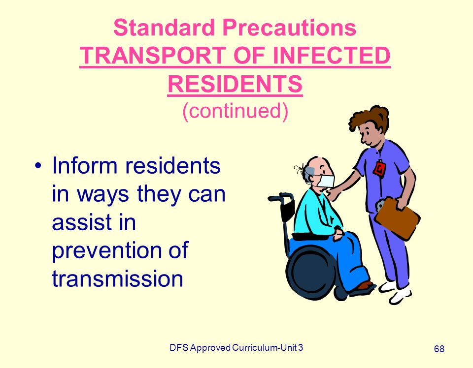 DFS Approved Curriculum-Unit 3 68 Standard Precautions TRANSPORT OF INFECTED RESIDENTS (continued) Inform residents in ways they can assist in prevent