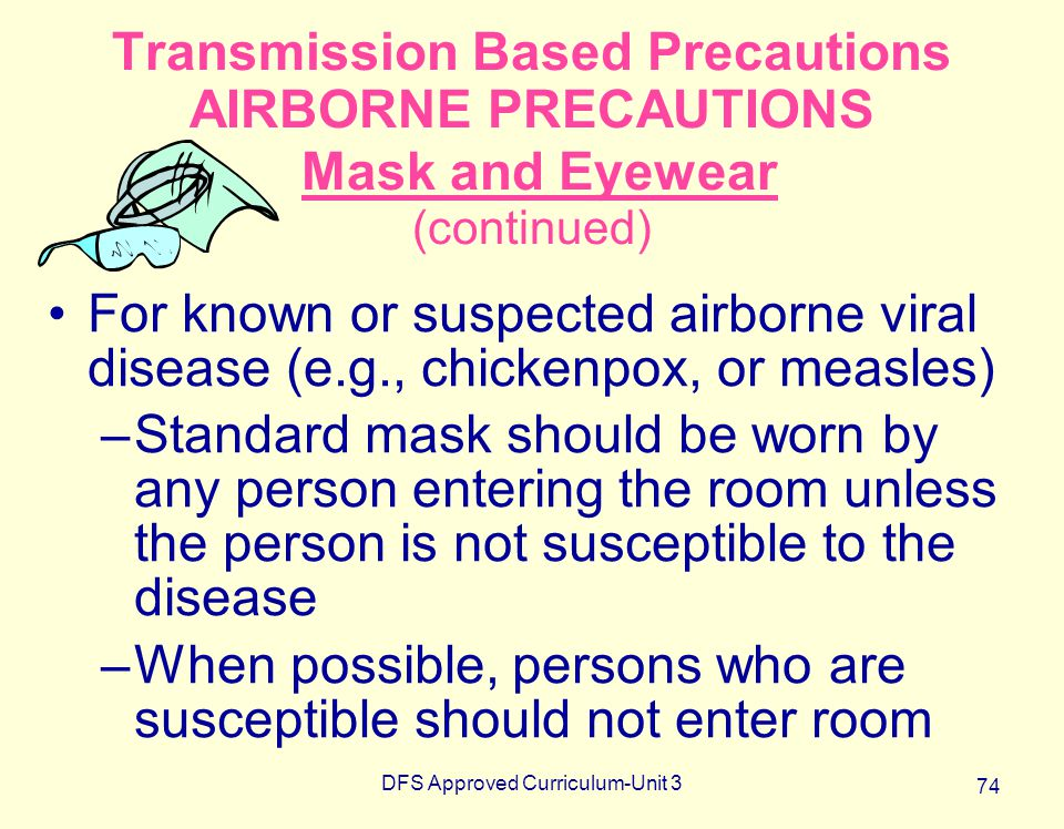 DFS Approved Curriculum-Unit 3 74 Transmission Based Precautions AIRBORNE PRECAUTIONS Mask and Eyewear (continued) For known or suspected airborne vir