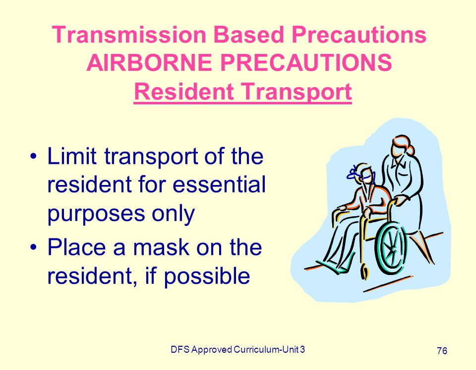 DFS Approved Curriculum-Unit 3 76 Transmission Based Precautions AIRBORNE PRECAUTIONS Resident Transport Limit transport of the resident for essential