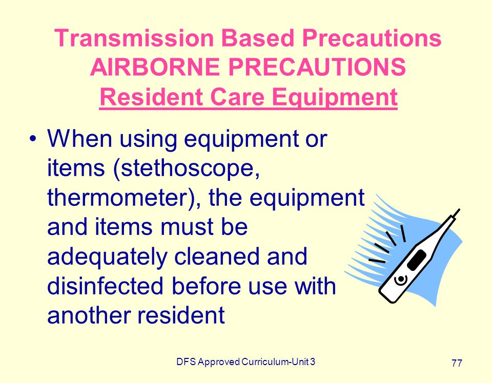 DFS Approved Curriculum-Unit 3 77 Transmission Based Precautions AIRBORNE PRECAUTIONS Resident Care Equipment When using equipment or items (stethosco