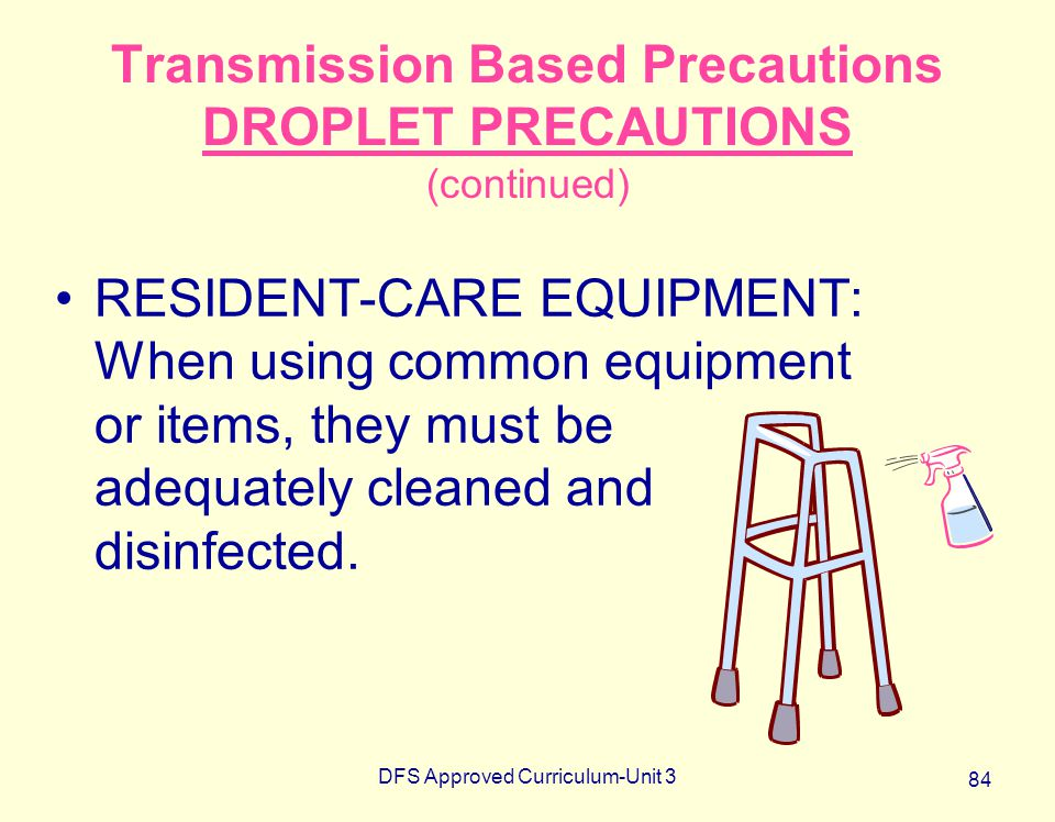 DFS Approved Curriculum-Unit 3 84 Transmission Based Precautions DROPLET PRECAUTIONS (continued) RESIDENT-CARE EQUIPMENT: When using common equipment