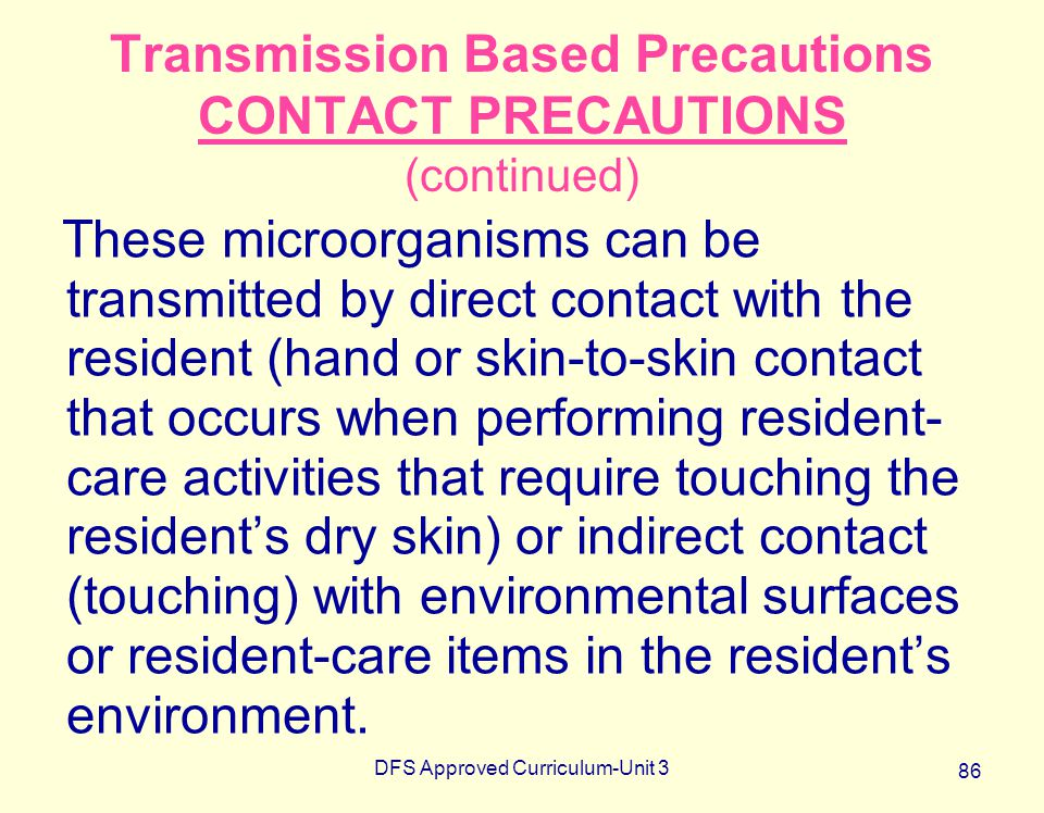 DFS Approved Curriculum-Unit 3 86 Transmission Based Precautions CONTACT PRECAUTIONS (continued) These microorganisms can be transmitted by direct con
