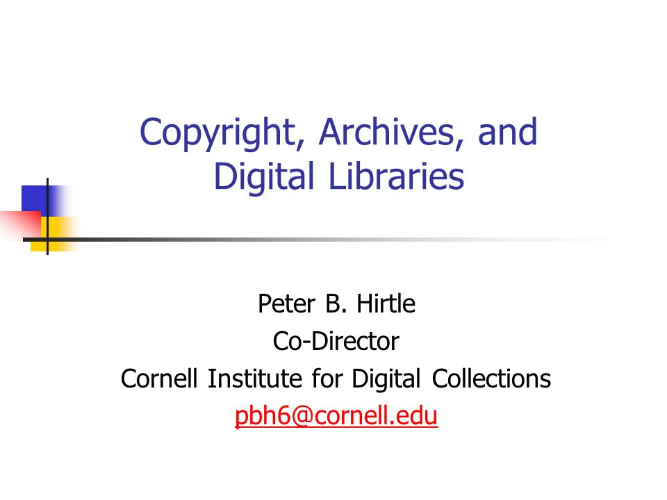 Copyright, Archives, and Digital Libraries Peter B. Hirtle Co-Director Cornell Institute for Digital Collections pbh6@cornell.edu