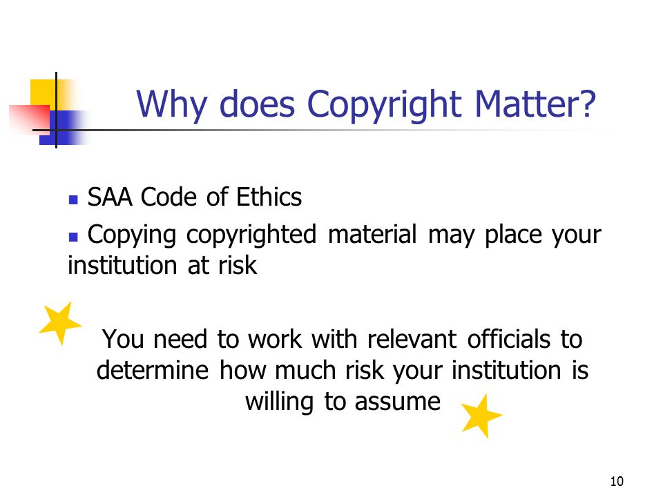 10 Why does Copyright Matter? SAA Code of Ethics Copying copyrighted material may place your institution at risk You need to work with relevant offici