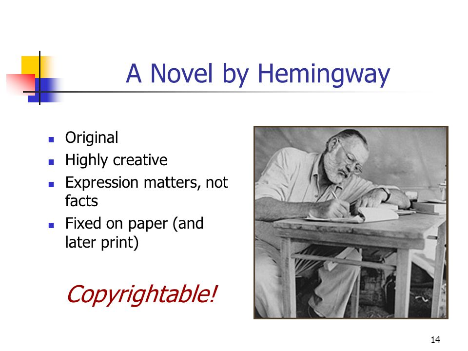 14 A Novel by Hemingway Original Highly creative Expression matters, not facts Fixed on paper (and later print) Copyrightable!