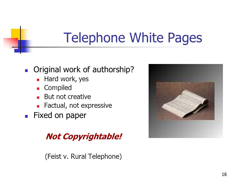 16 Telephone White Pages Original work of authorship? Hard work, yes Compiled But not creative Factual, not expressive Fixed on paper Not Copyrightabl