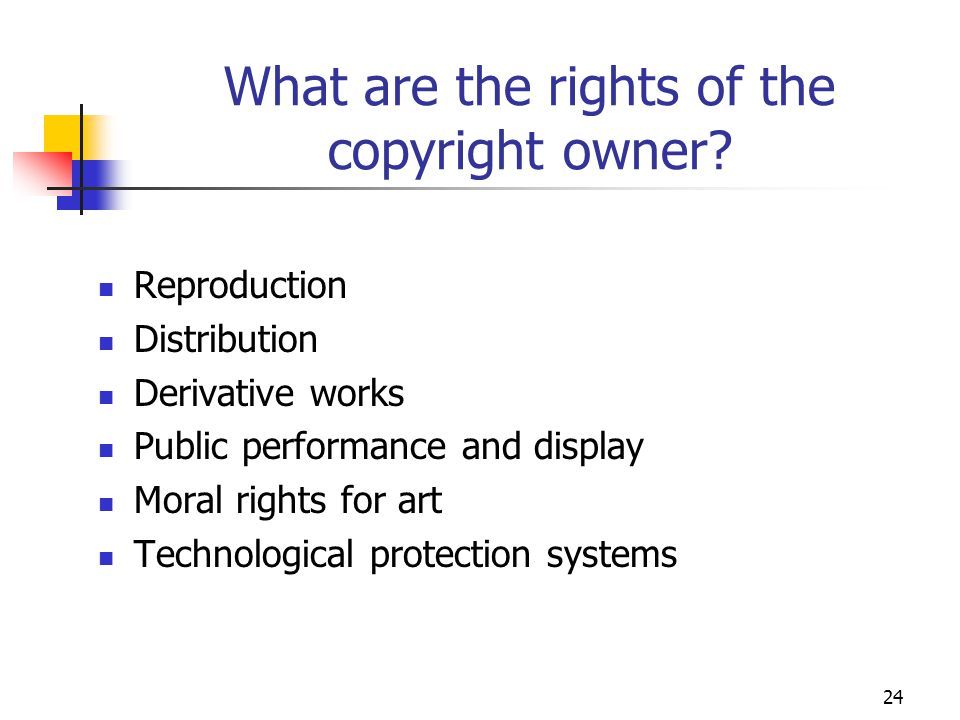 24 What are the rights of the copyright owner? Reproduction Distribution Derivative works Public performance and display Moral rights for art Technolo