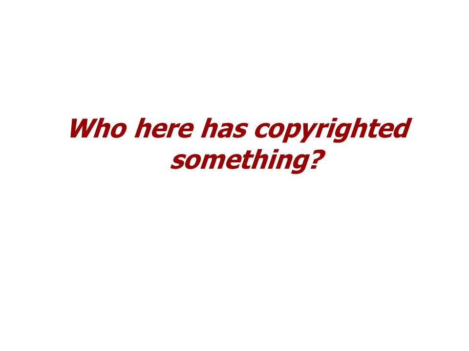 Who here has copyrighted something?