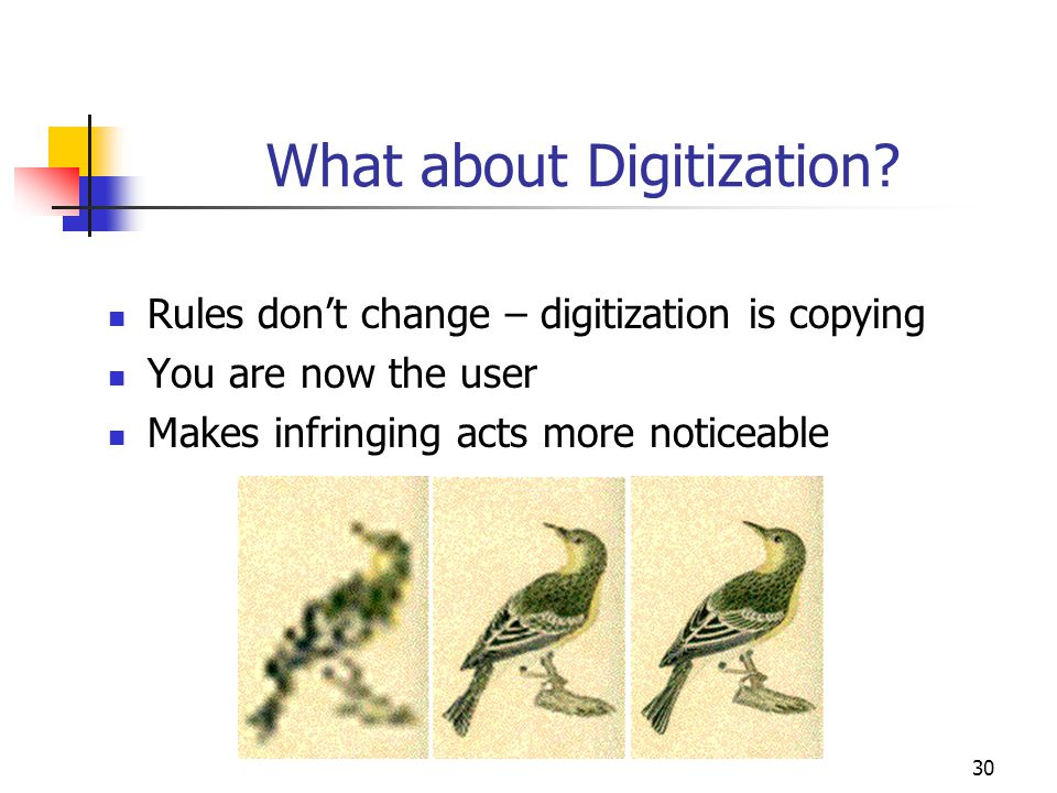 30 What about Digitization? Rules don't change – digitization is copying You are now the user Makes infringing acts more noticeable