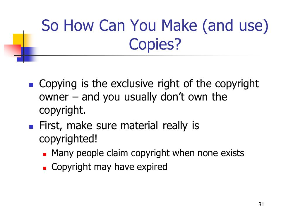 31 So How Can You Make (and use) Copies? Copying is the exclusive right of the copyright owner – and you usually don't own the copyright. First, make