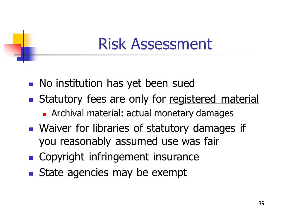 39 Risk Assessment No institution has yet been sued Statutory fees are only for registered material Archival material: actual monetary damages Waiver