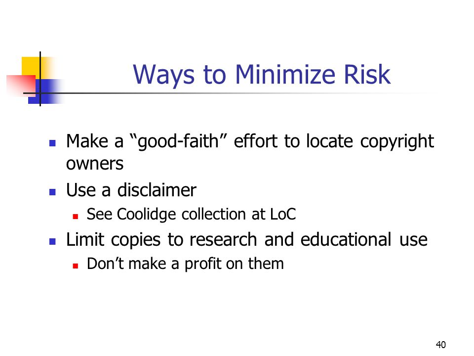 """40 Ways to Minimize Risk Make a """"good-faith"""" effort to locate copyright owners Use a disclaimer See Coolidge collection at LoC Limit copies to researc"""