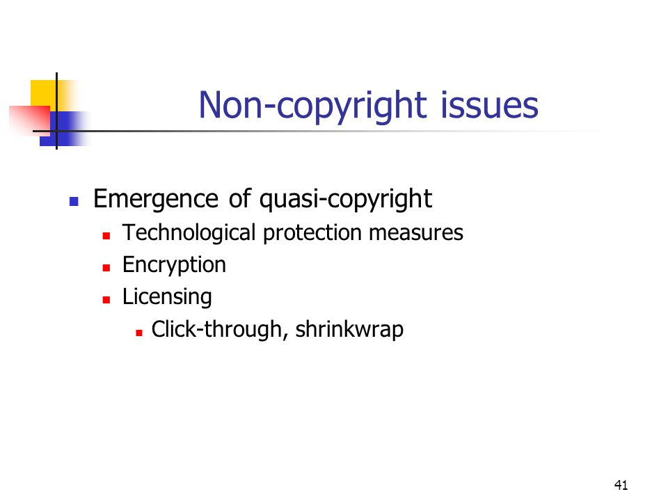41 Non-copyright issues Emergence of quasi-copyright Technological protection measures Encryption Licensing Click-through, shrinkwrap