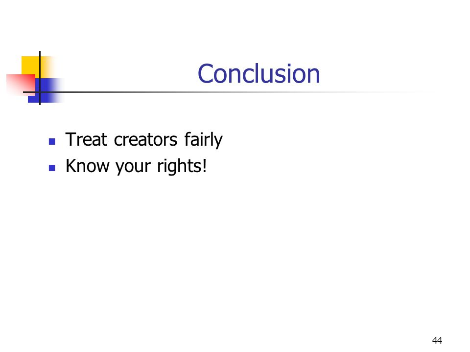 44 Conclusion Treat creators fairly Know your rights!