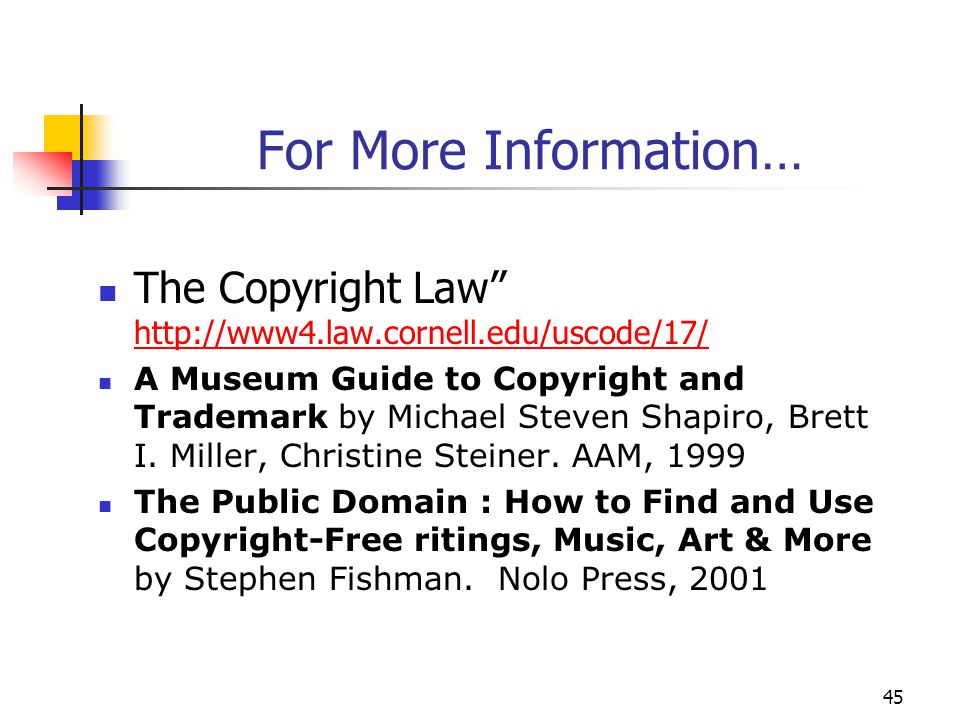 """45 For More Information… The Copyright Law"""" http://www4.law.cornell.edu/uscode/17/ http://www4.law.cornell.edu/uscode/17/ A Museum Guide to Copyright"""