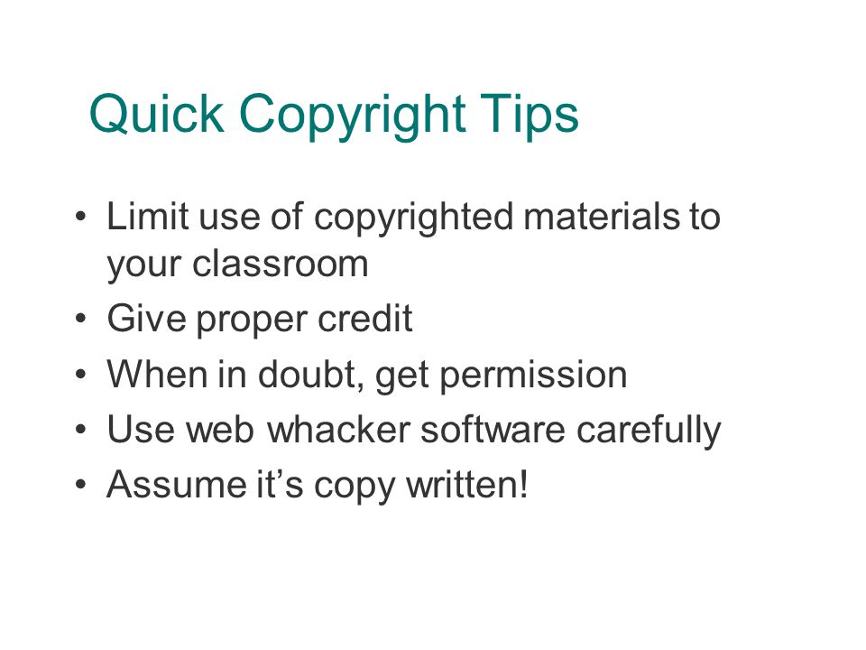 Quick Copyright Tips Limit use of copyrighted materials to your classroom Give proper credit When in doubt, get permission Use web whacker software carefully Assume it's copy written!